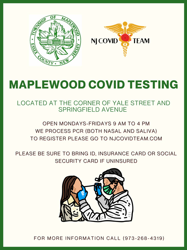 MAPLEWOOD COVID TESTING LOCATED ANDLOCATED AT THE CORNER OF YALE STREET ANDSPRINGFIELD AVENUESPRINGFIELD AVENUE FOR MORE INFORMATION CALL (973-268-4319) OPEN PMOPEN MONDAYS-FRIDAYS 9 AM TO 4 PM WE PROCESS PCR (BOTH NASAL AND SALIVA) TO COMTO REGISTER PLEASE GO TO NJCOVIDTEAM.COM PLEASE SOCIALPLEASE BE SURE TO BRING ID, INSURANCE CARD OR SOCIALSECURITY UNINSUREDSECURITY CARD IF UNINSURED